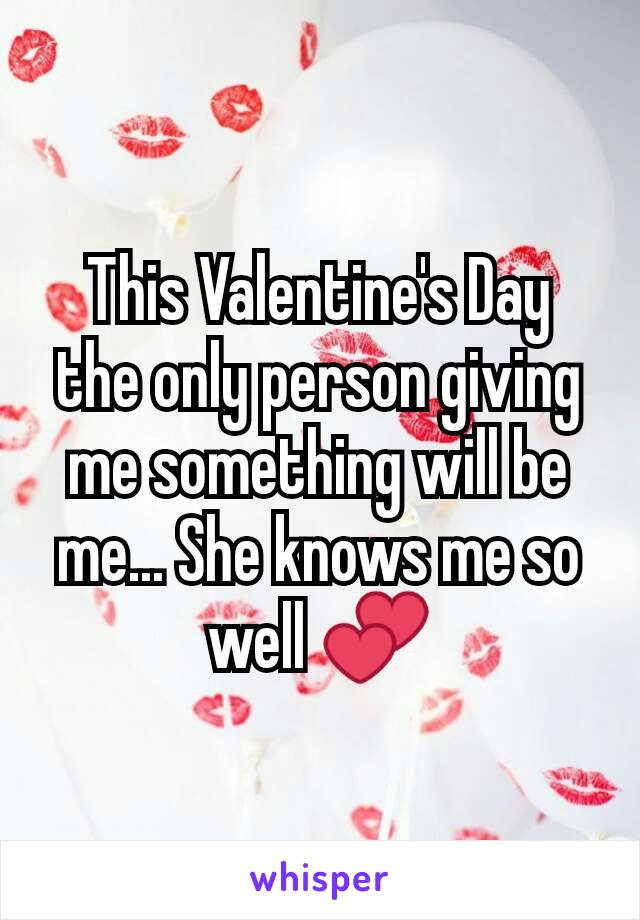 This Valentine's Day the only person giving me something will be me... She knows me so well 💕