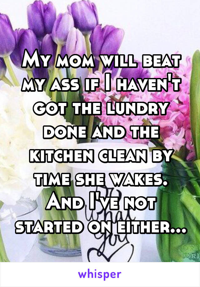 My mom will beat my ass if I haven't got the lundry done and the kitchen clean by time she wakes. And I've not started on either...