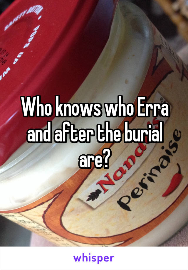 Who knows who Erra and after the burial are?