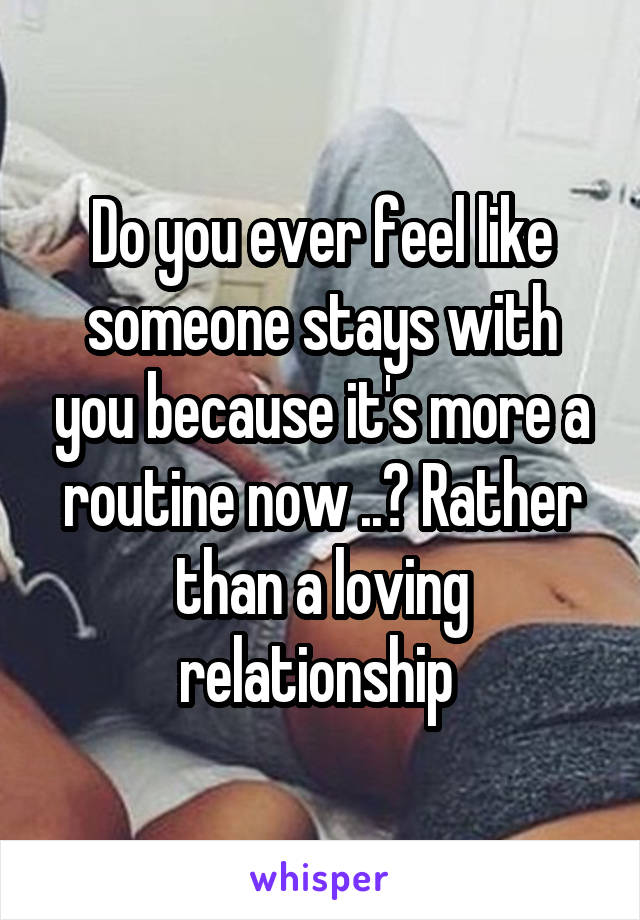 Do you ever feel like someone stays with you because it's more a routine now ..? Rather than a loving relationship