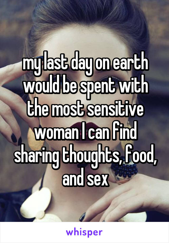 my last day on earth would be spent with the most sensitive woman I can find sharing thoughts, food, and sex