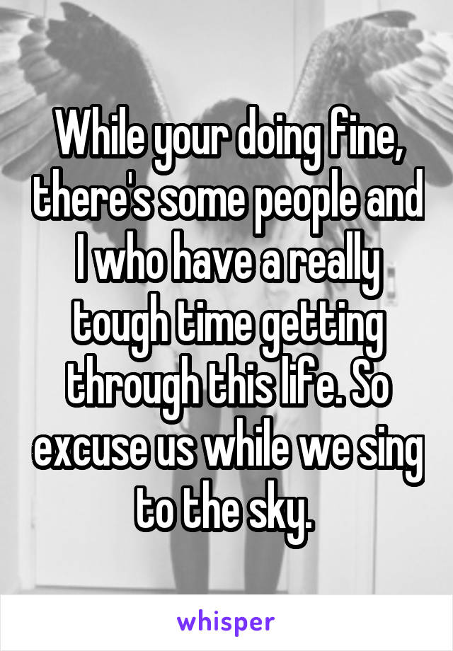 While your doing fine, there's some people and I who have a really tough time getting through this life. So excuse us while we sing to the sky.