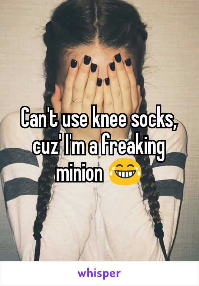 Can't use knee socks, cuz' I'm a freaking minion 😂