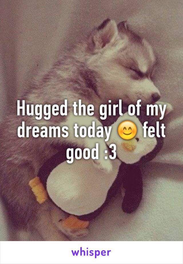 Hugged the girl of my dreams today 😊 felt good :3