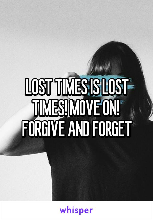 LOST TIMES IS LOST TIMES! MOVE ON!  FORGIVE AND FORGET