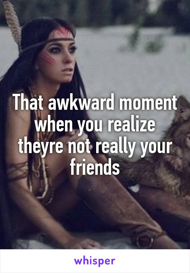 That awkward moment when you realize theyre not really your friends
