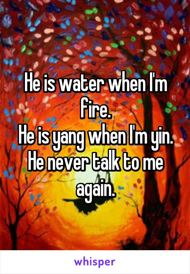 He is water when I'm fire. He is yang when I'm yin. He never talk to me again.