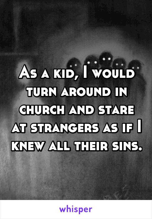 As a kid, I would turn around in church and stare at strangers as if I knew all their sins.