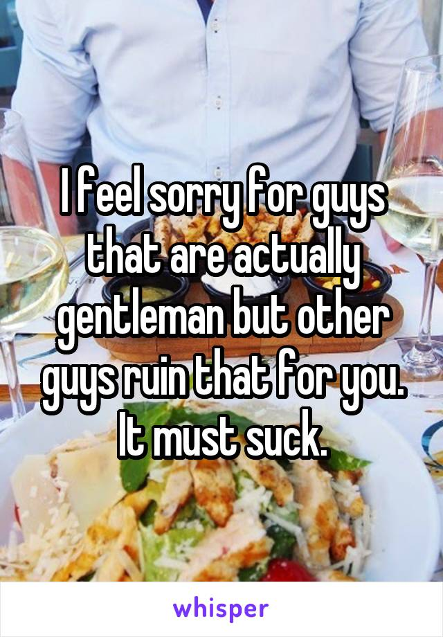 I feel sorry for guys that are actually gentleman but other guys ruin that for you. It must suck.