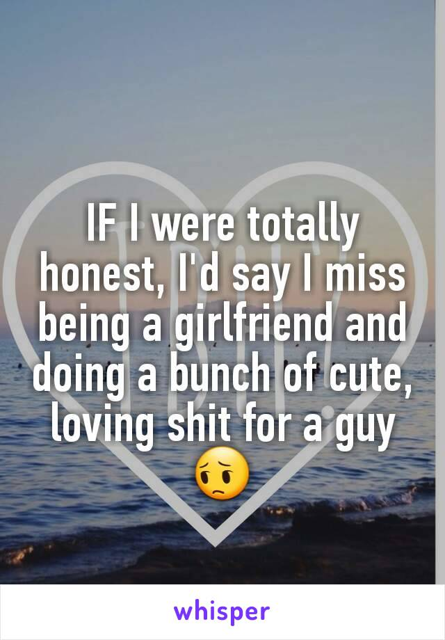IF I were totally honest, I'd say I miss being a girlfriend and doing a bunch of cute, loving shit for a guy 😔