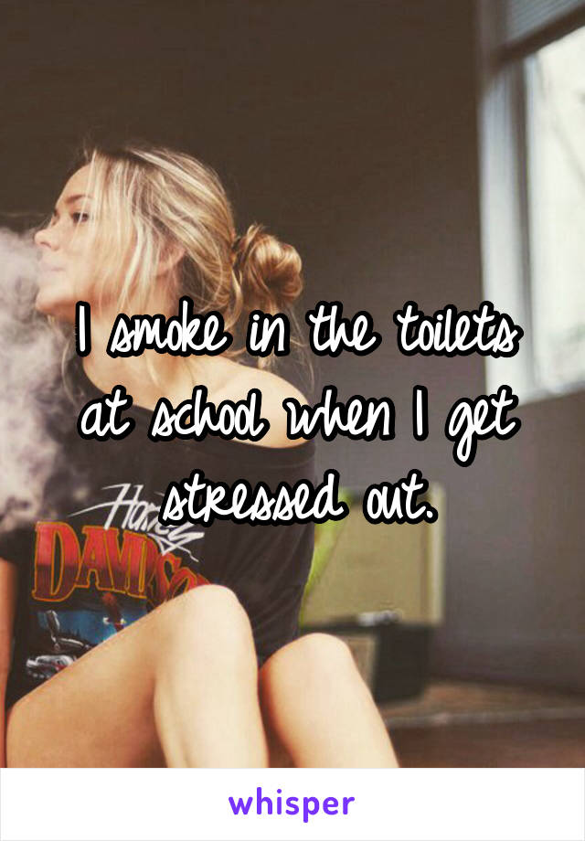 I smoke in the toilets at school when I get stressed out.