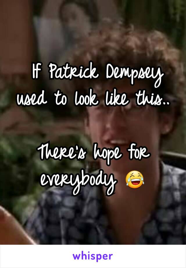 If Patrick Dempsey used to look like this..  There's hope for everybody 😂
