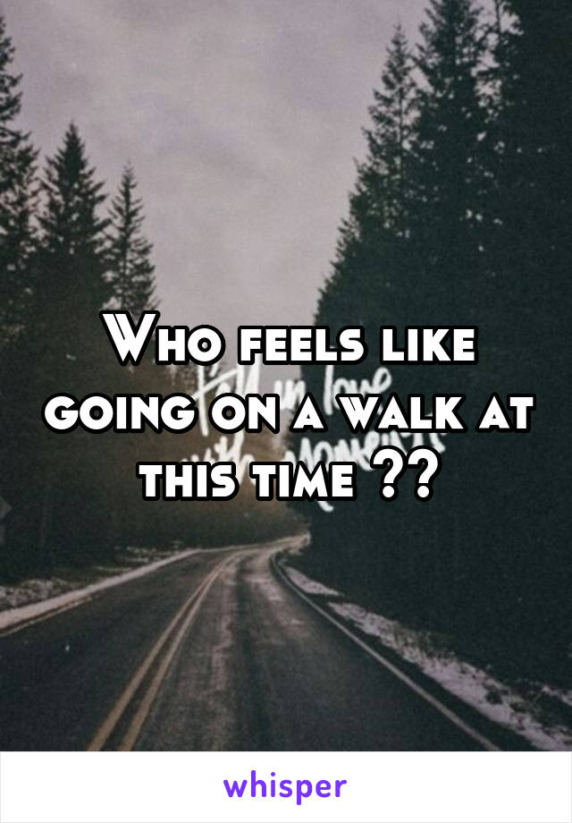Who feels like going on a walk at this time ??