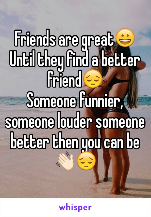 Friends are great😀 Until they find a better friend😔 Someone funnier, someone louder someone better then you can be 👋🏻😔