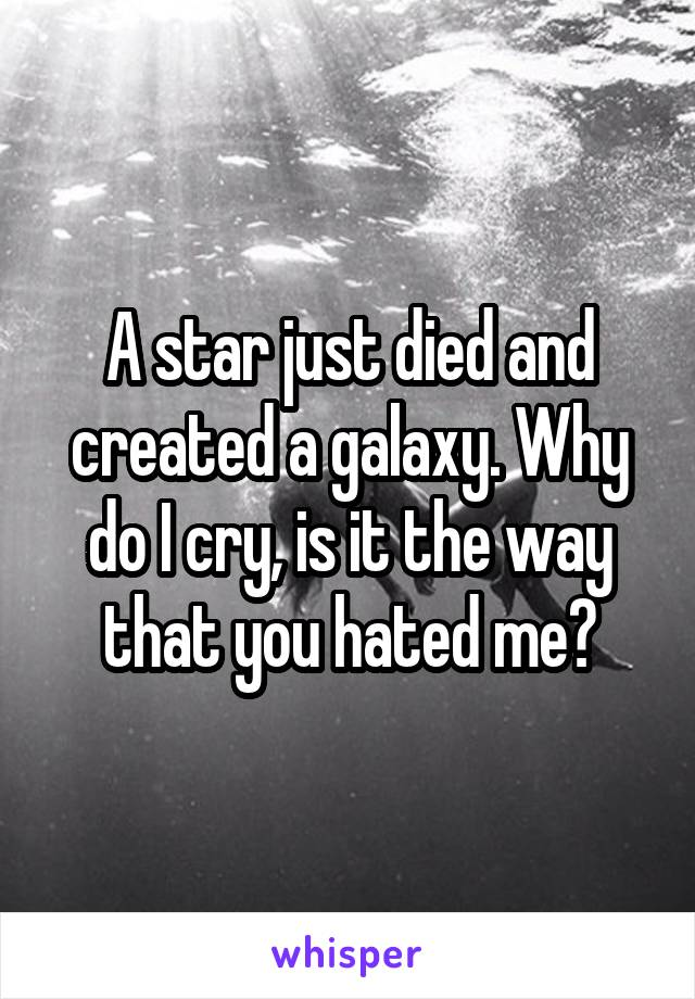 A star just died and created a galaxy. Why do I cry, is it the way that you hated me?