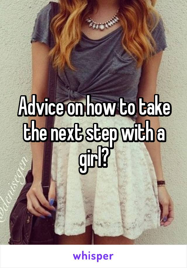 Advice on how to take the next step with a girl?