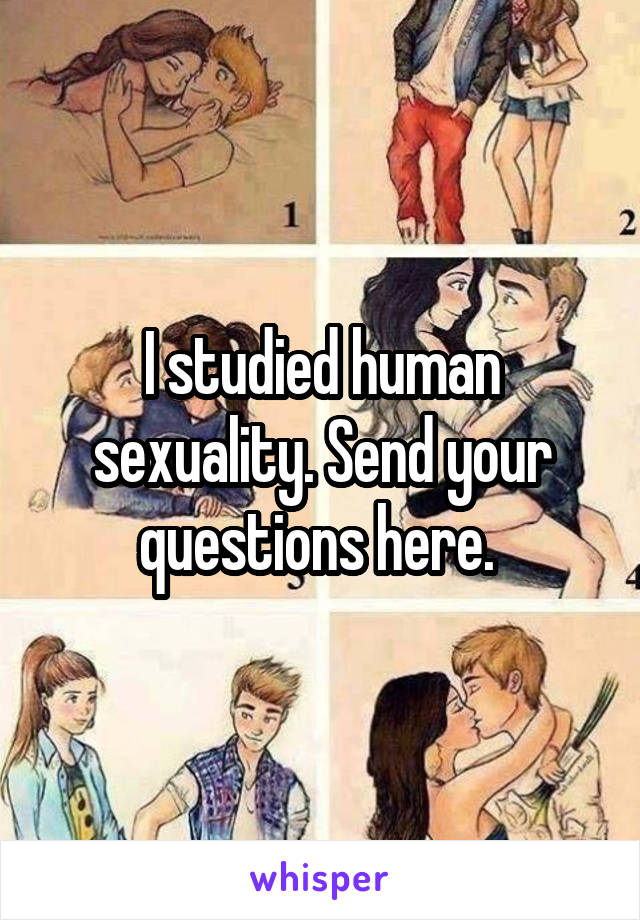 I studied human sexuality. Send your questions here.