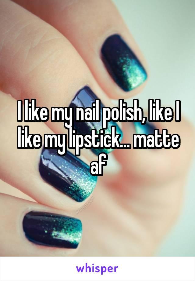 I like my nail polish, like I like my lipstick... matte af