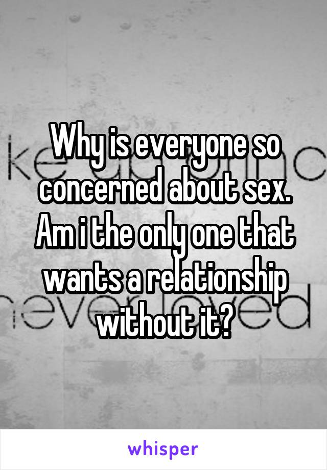 Why is everyone so concerned about sex. Am i the only one that wants a relationship without it?