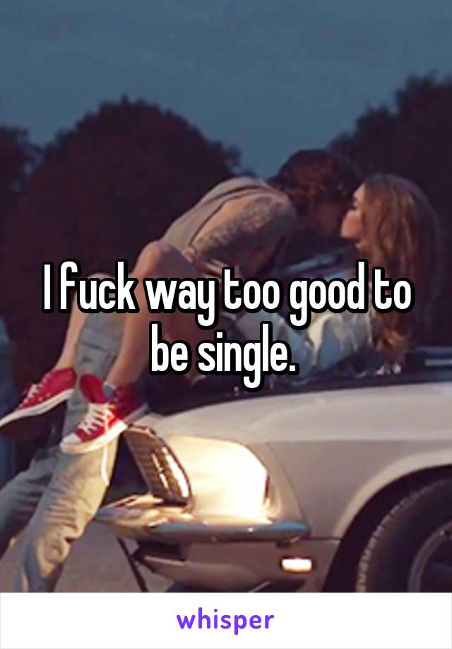 I fuck way too good to be single.