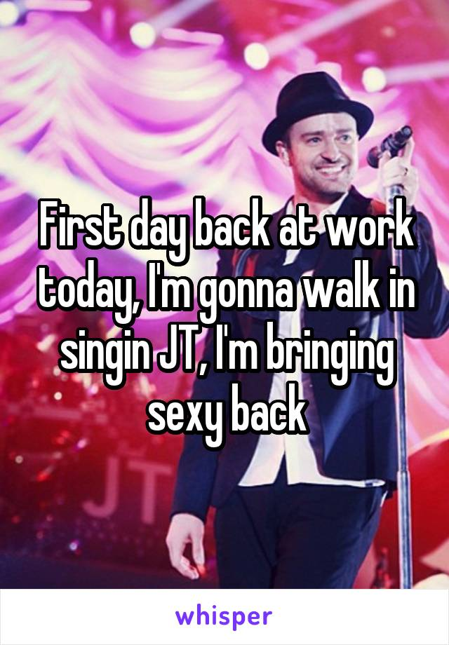 First day back at work today, I'm gonna walk in singin JT, I'm bringing sexy back
