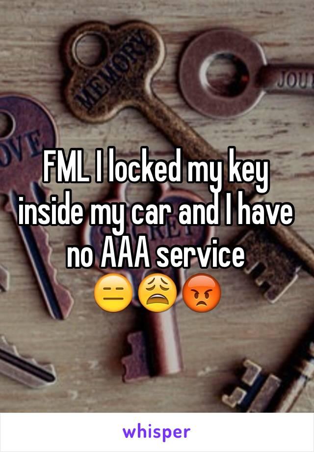 FML I locked my key inside my car and I have no AAA service  😑😩😡