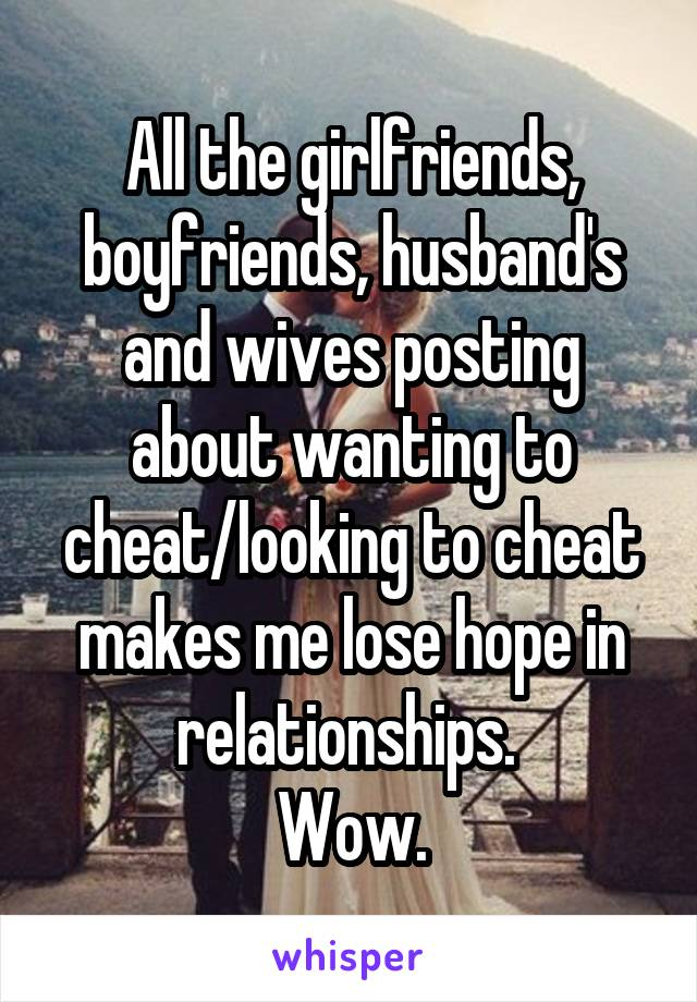 All the girlfriends, boyfriends, husband's and wives posting about wanting to cheat/looking to cheat makes me lose hope in relationships.  Wow.