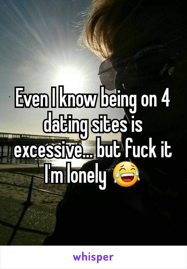 Even I know being on 4 dating sites is excessive... but fuck it I'm lonely 😂