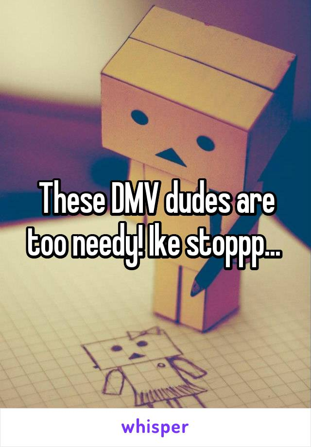 These DMV dudes are too needy! Ike stoppp...