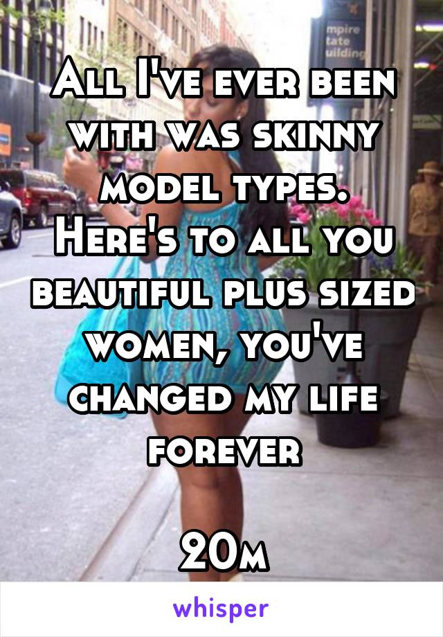 All I've ever been with was skinny model types. Here's to all you beautiful plus sized women, you've changed my life forever  20m