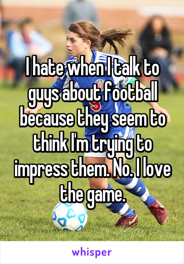 I hate when I talk to guys about football because they seem to think I'm trying to impress them. No. I love the game.