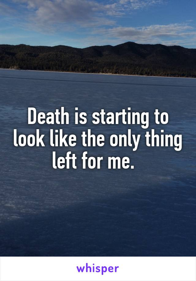 Death is starting to look like the only thing left for me.