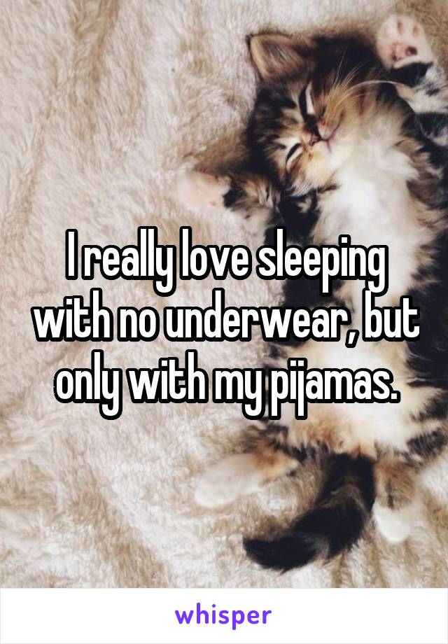 I really love sleeping with no underwear, but only with my pijamas.