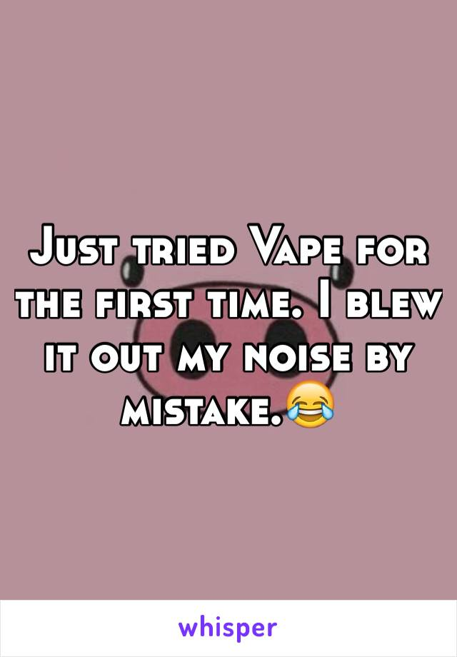 Just tried Vape for the first time. I blew it out my noise by mistake.😂
