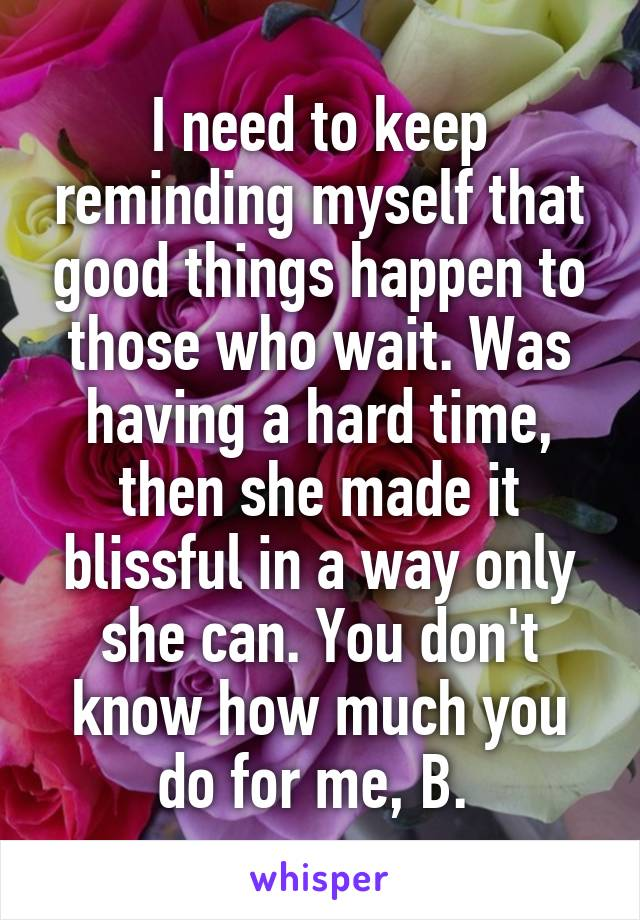 I need to keep reminding myself that good things happen to those who wait. Was having a hard time, then she made it blissful in a way only she can. You don't know how much you do for me, B.