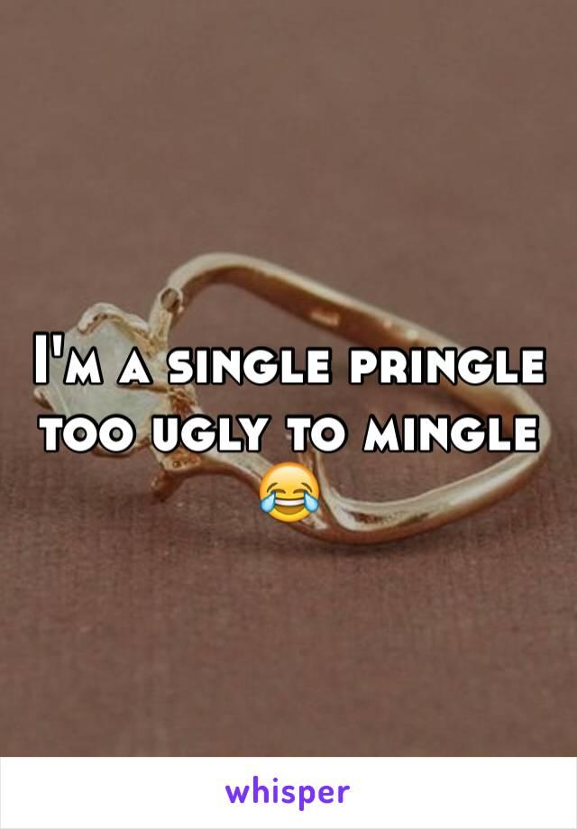 I'm a single pringle too ugly to mingle 😂