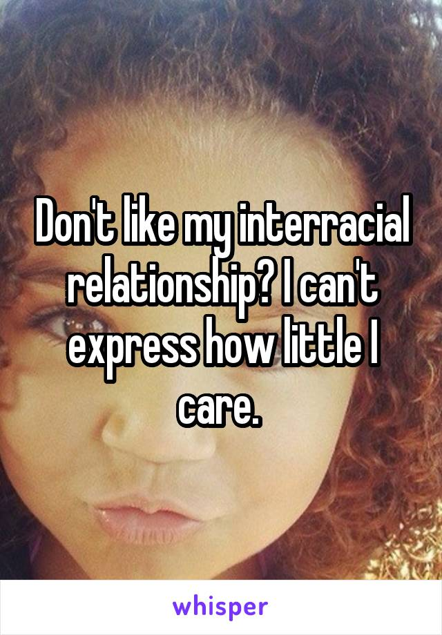 Don't like my interracial relationship? I can't express how little I care.