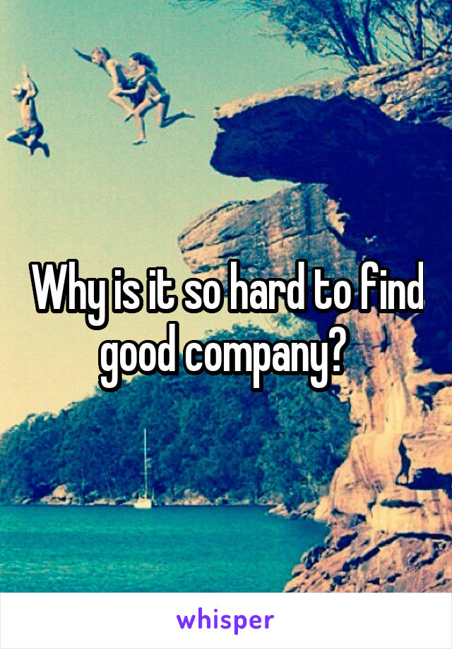 Why is it so hard to find good company?