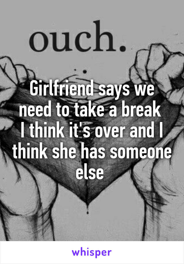 Girlfriend says we need to take a break  I think it's over and I think she has someone else
