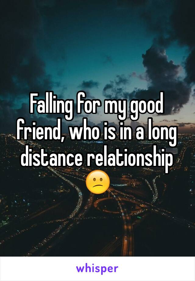 Falling for my good friend, who is in a long distance relationship  😕