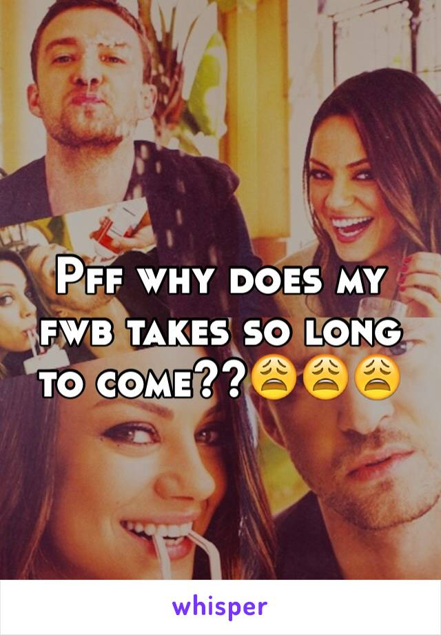 Pff why does my fwb takes so long to come??😩😩😩