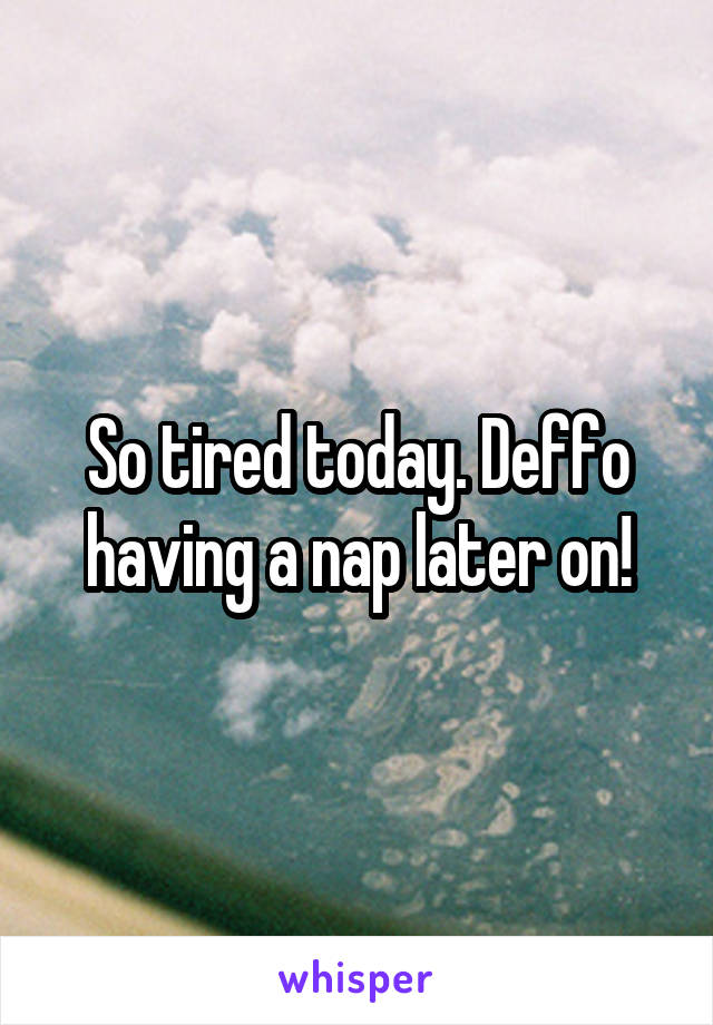 So tired today. Deffo having a nap later on!