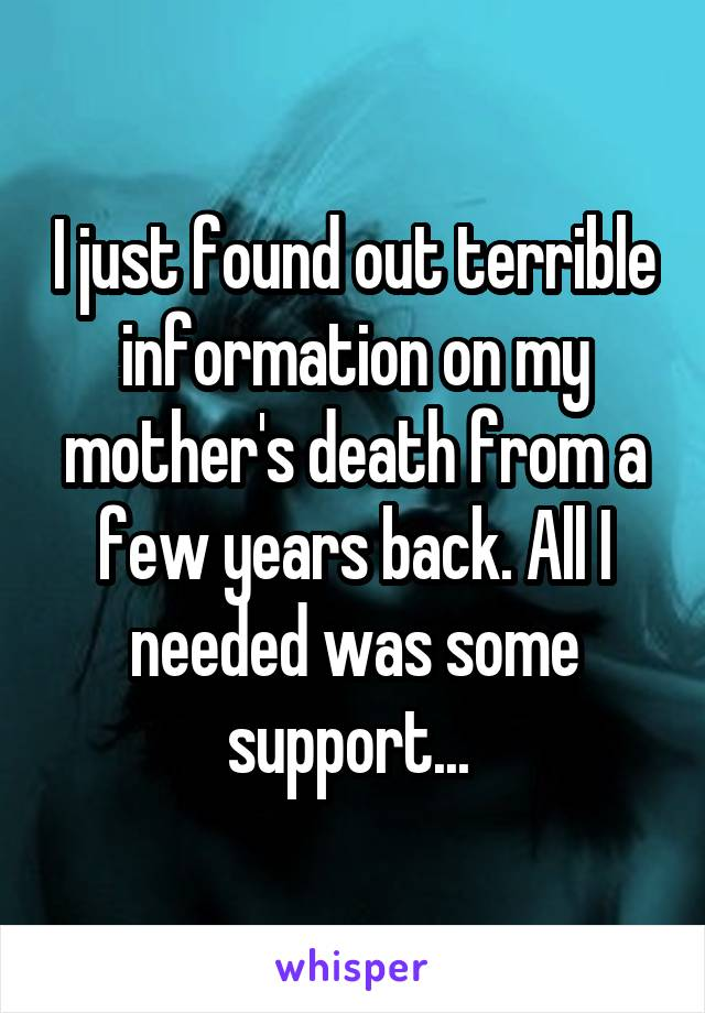 I just found out terrible information on my mother's death from a few years back. All I needed was some support...
