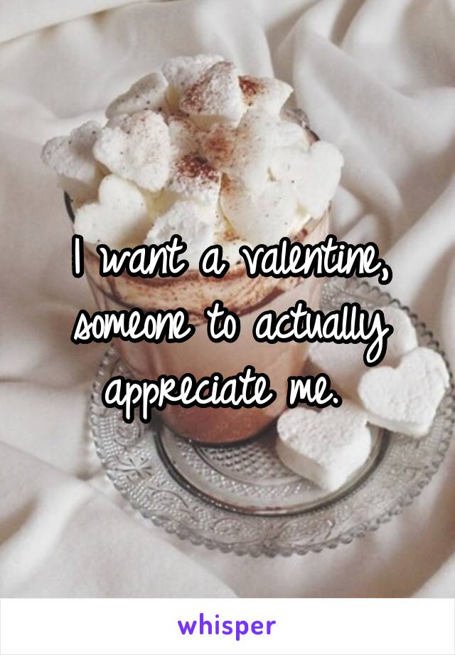 I want a valentine, someone to actually appreciate me.