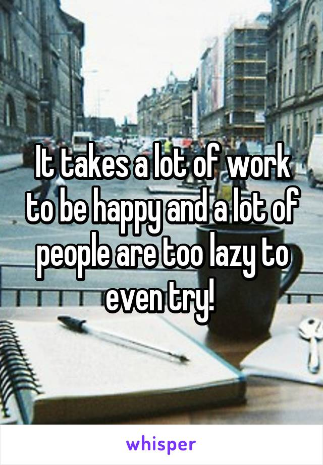 It takes a lot of work to be happy and a lot of people are too lazy to even try!