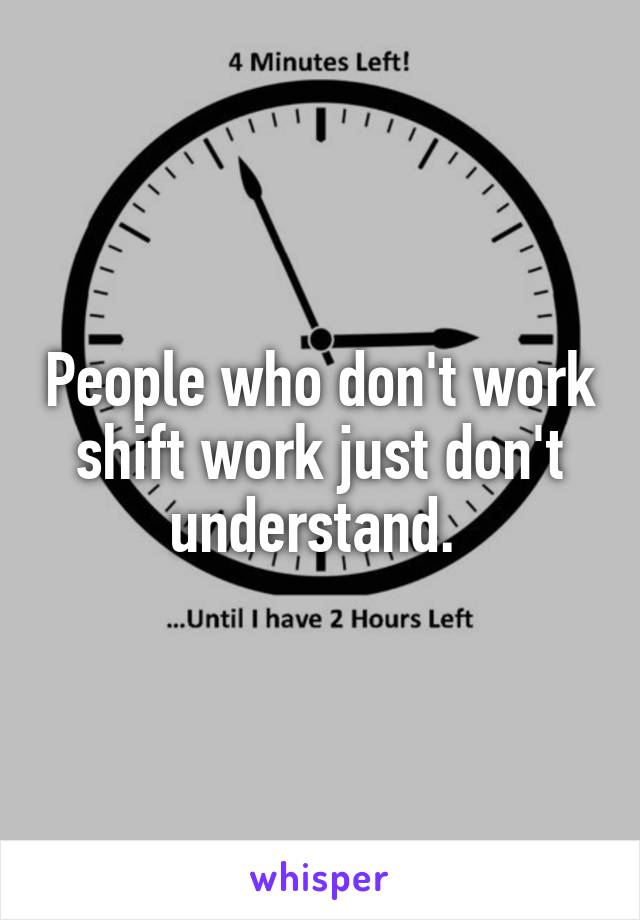People who don't work shift work just don't understand.