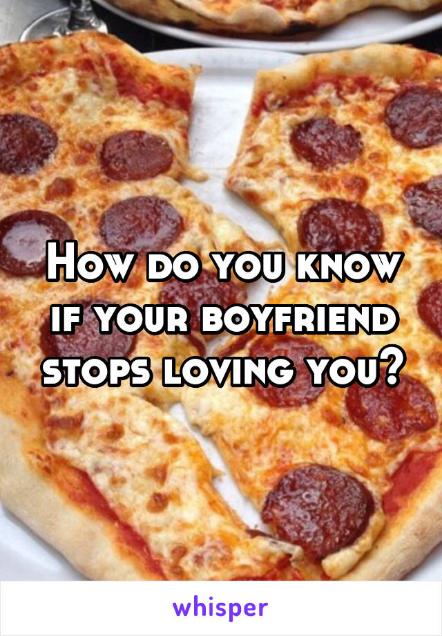 How do you know if your boyfriend stops loving you?