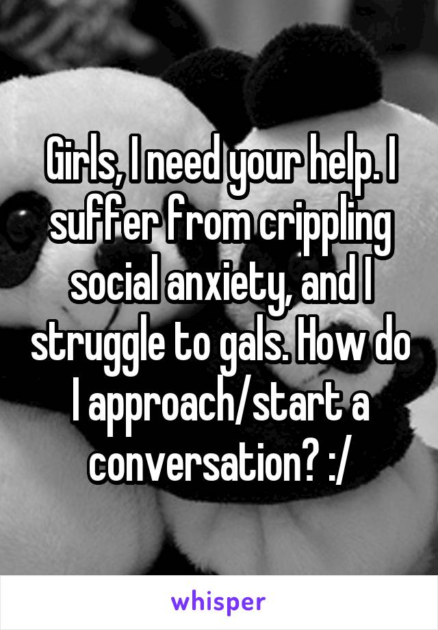 Girls, I need your help. I suffer from crippling social anxiety, and I struggle to gals. How do I approach/start a conversation? :/
