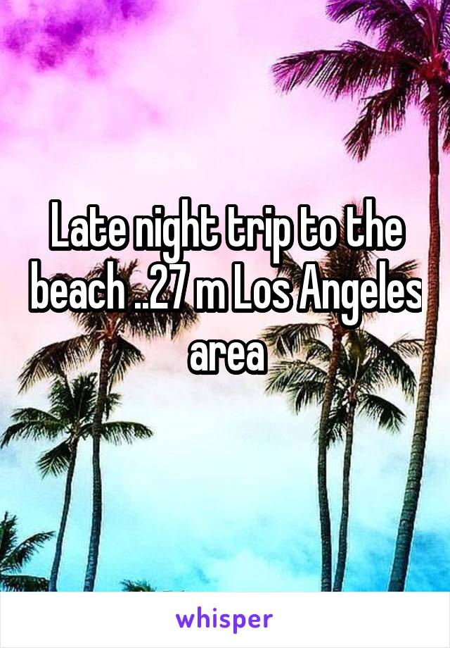 Late night trip to the beach ..27 m Los Angeles area