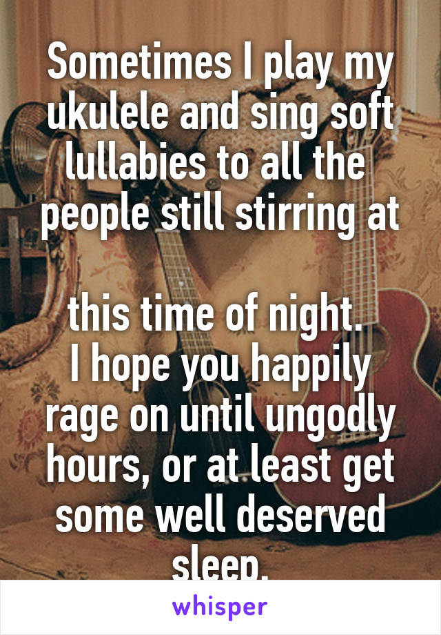 Sometimes I play my ukulele and sing soft lullabies to all the  people still stirring at  this time of night.  I hope you happily rage on until ungodly hours, or at least get some well deserved sleep.